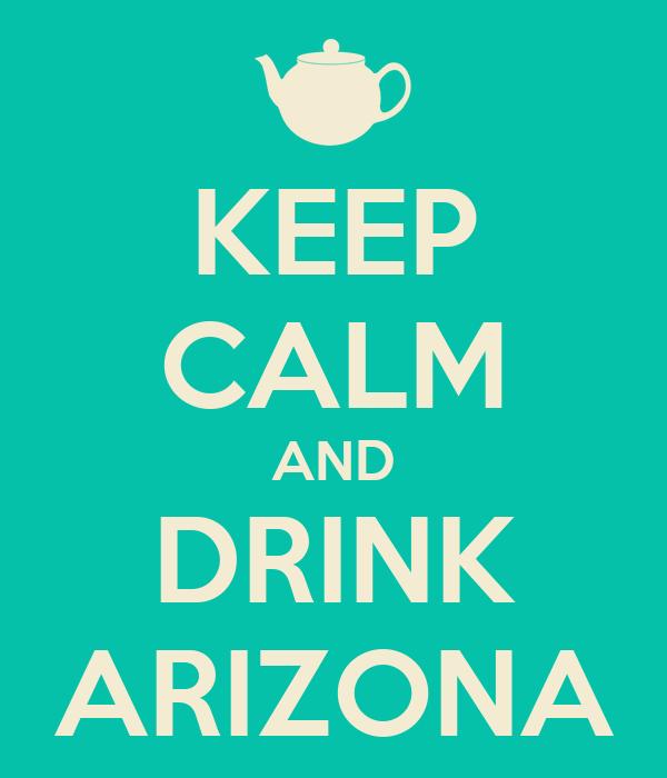 KEEP CALM AND DRINK ARIZONA