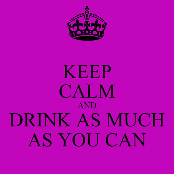 KEEP CALM AND DRINK AS MUCH AS YOU CAN
