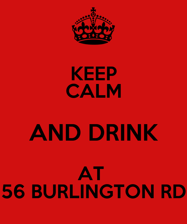 KEEP CALM AND DRINK AT  56 BURLINGTON RD