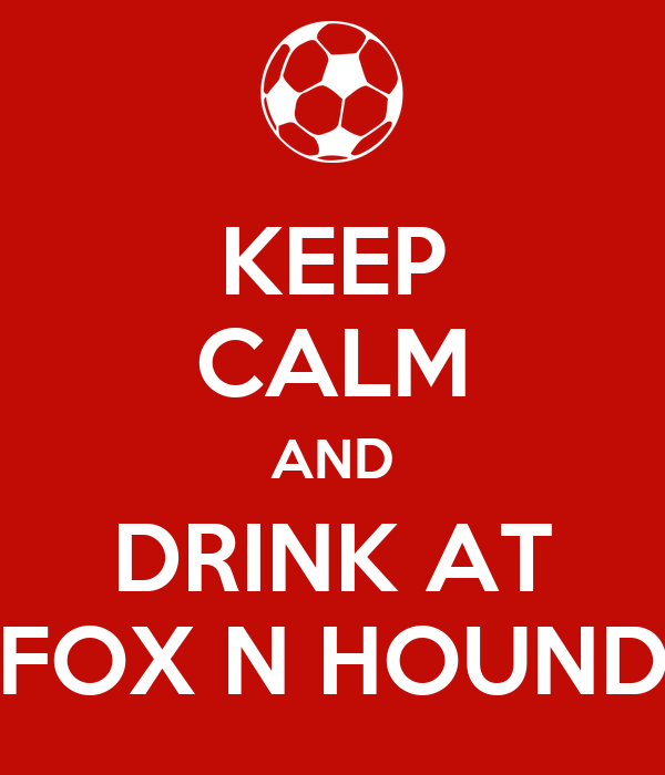 KEEP CALM AND DRINK AT FOX N HOUND