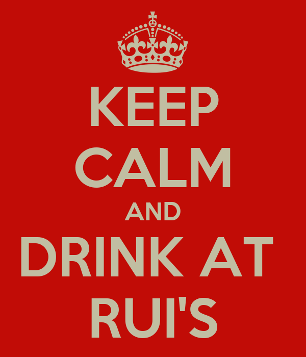 KEEP CALM AND DRINK AT  RUI'S