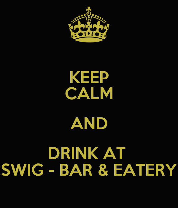 KEEP CALM AND DRINK AT  SWIG - BAR & EATERY