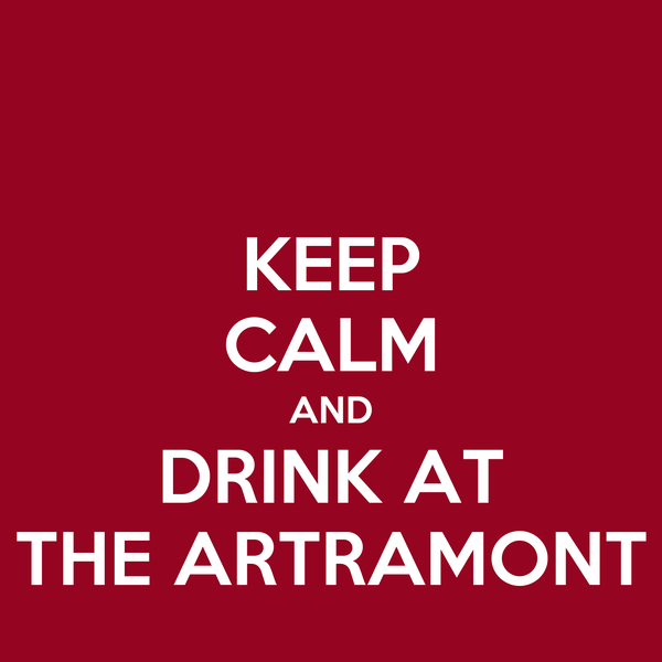 KEEP CALM AND DRINK AT THE ARTRAMONT