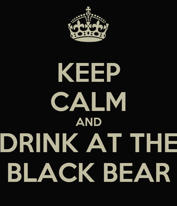 KEEP CALM AND DRINK AT THE BLACK BEAR