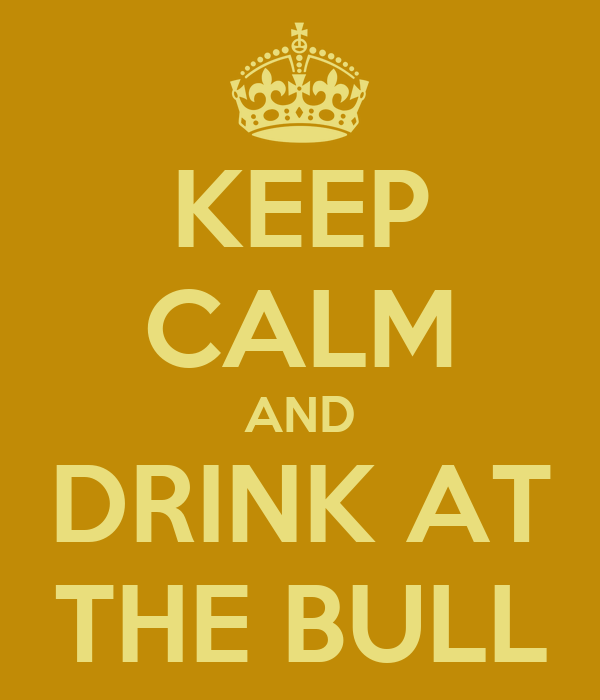 KEEP CALM AND DRINK AT THE BULL