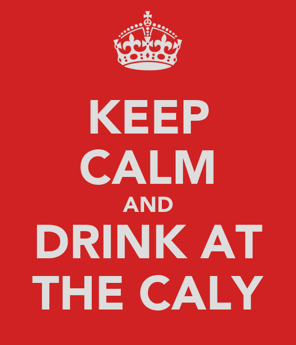 KEEP CALM AND DRINK AT THE CALY