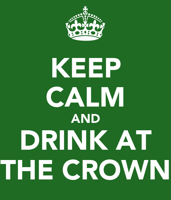 KEEP CALM AND DRINK AT THE CROWN