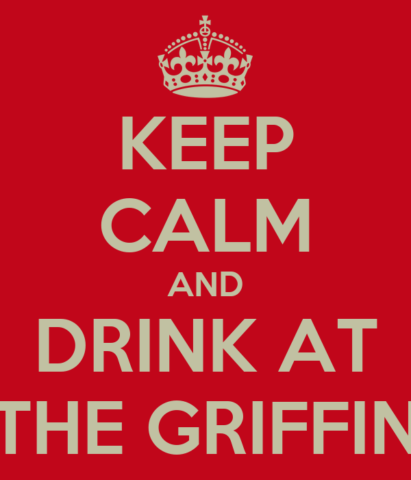 KEEP CALM AND DRINK AT THE GRIFFIN