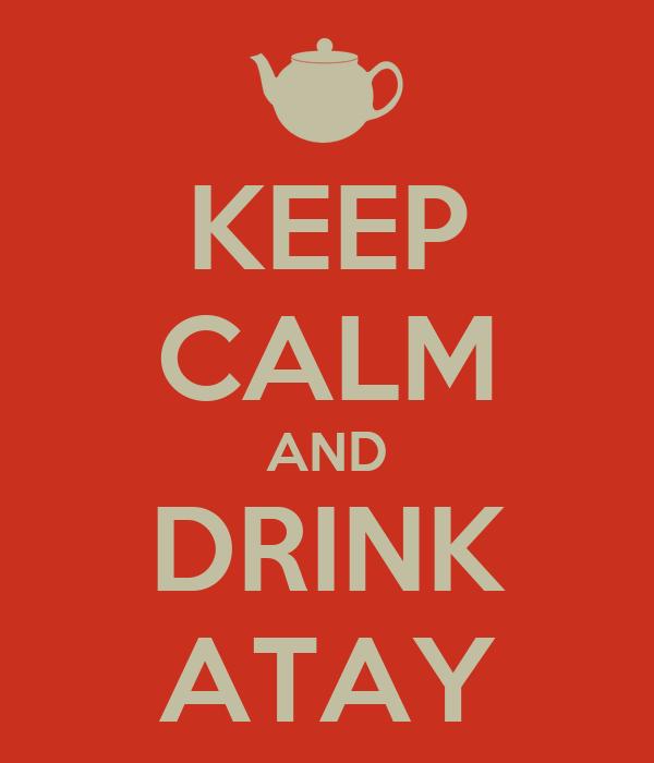 KEEP CALM AND DRINK ATAY