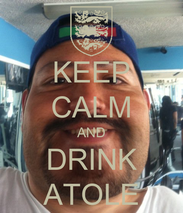 KEEP CALM AND DRINK ATOLE