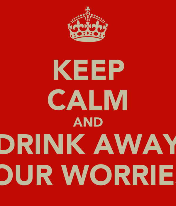 KEEP CALM AND DRINK AWAY YOUR WORRIES!