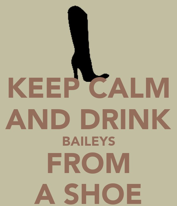KEEP CALM AND DRINK BAILEYS FROM A SHOE