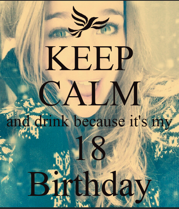 KEEP CALM and drink because it's my 18 Birthday