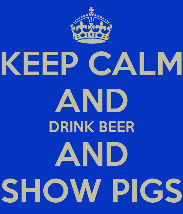 KEEP CALM AND DRINK BEER AND SHOW PIGS