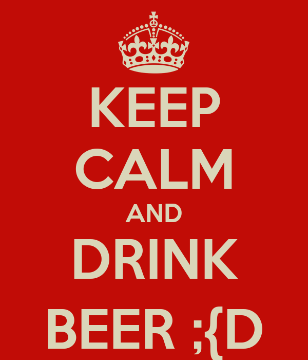 KEEP CALM AND DRINK BEER ;{D