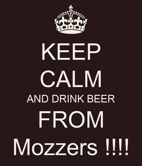 KEEP CALM AND DRINK BEER FROM Mozzers !!!!