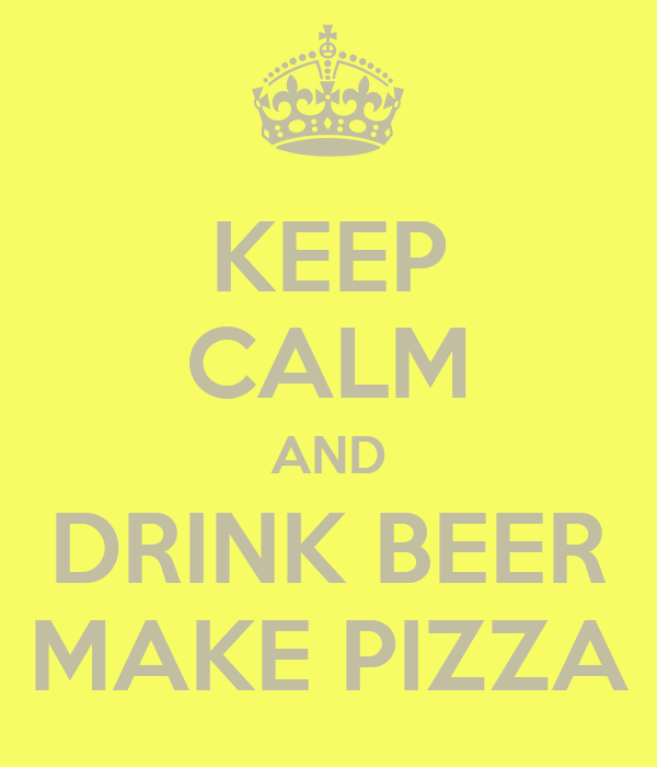 KEEP CALM AND DRINK BEER MAKE PIZZA