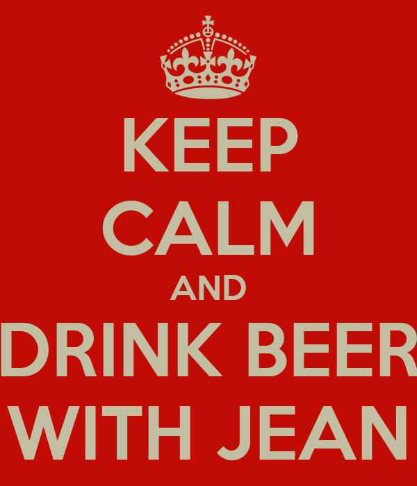 KEEP CALM AND DRINK BEER WITH JEAN
