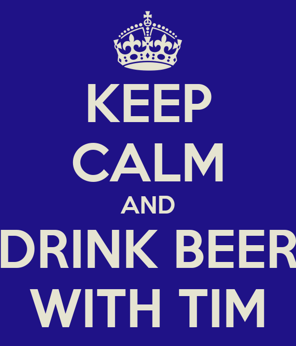 KEEP CALM AND DRINK BEER WITH TIM