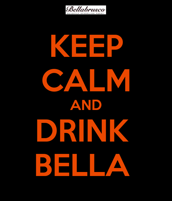 KEEP CALM AND DRINK  BELLA