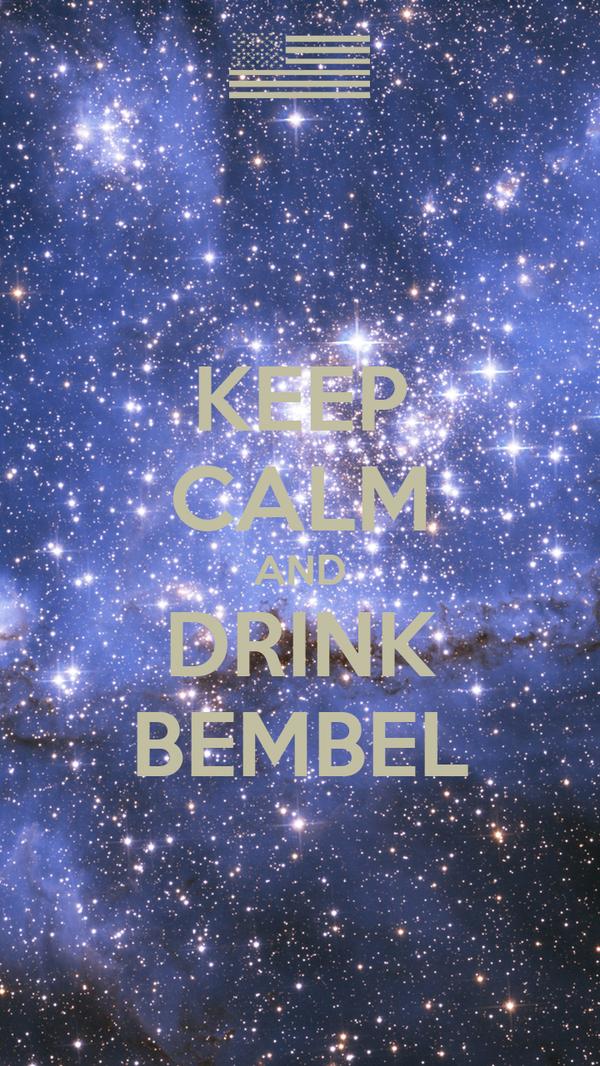 KEEP CALM AND DRINK BEMBEL