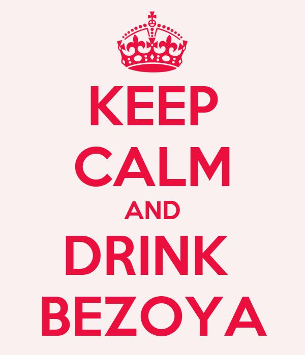 KEEP CALM AND DRINK  BEZOYA