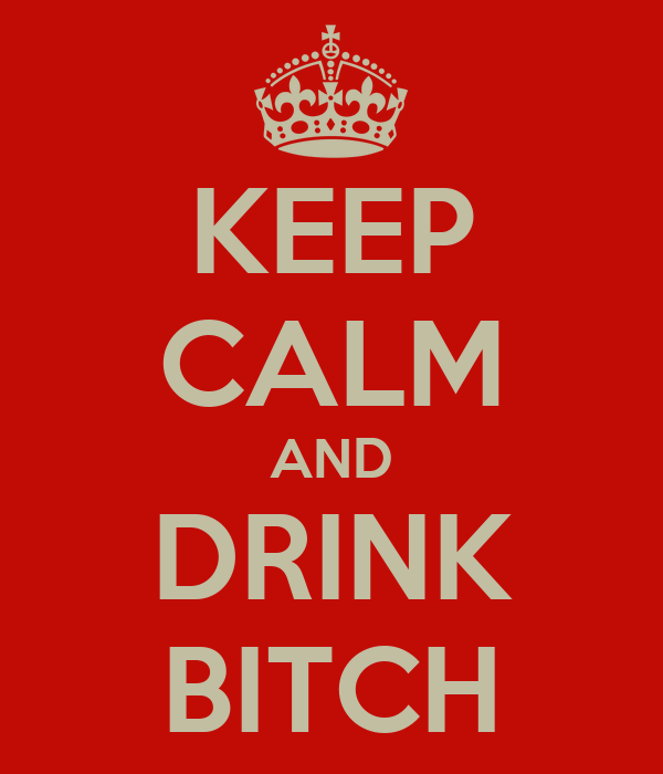 KEEP CALM AND DRINK BITCH