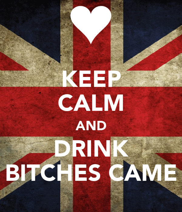 KEEP CALM AND DRINK BITCHES CAME