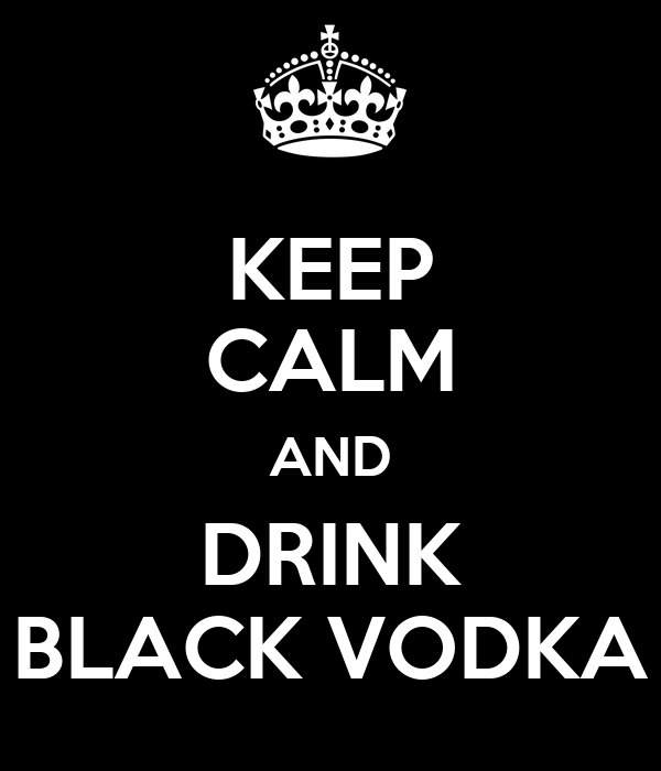 KEEP CALM AND DRINK BLACK VODKA