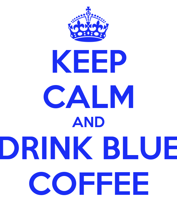 KEEP CALM AND DRINK BLUE COFFEE