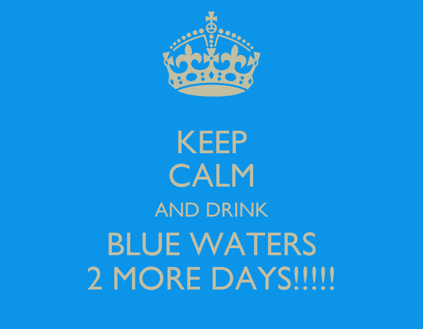 KEEP CALM AND DRINK BLUE WATERS 2 MORE DAYS!!!!!