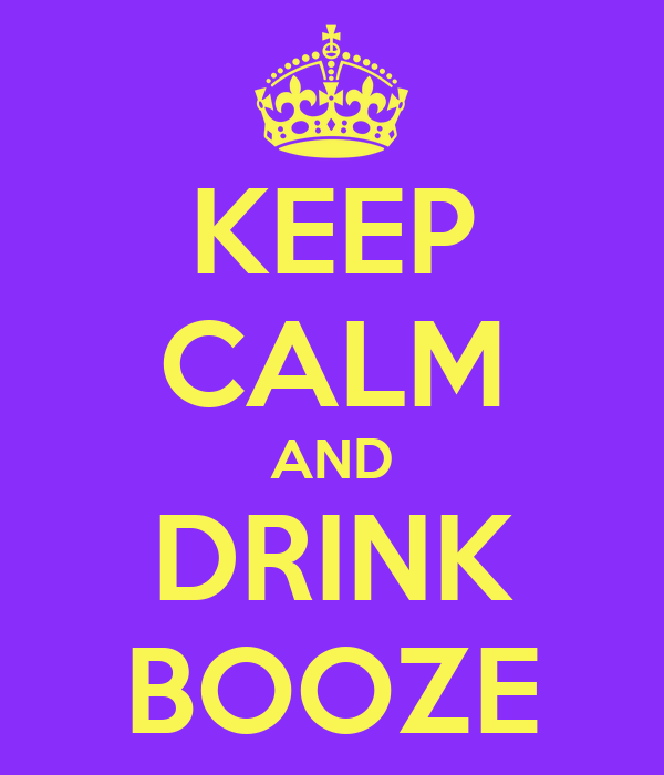 KEEP CALM AND DRINK BOOZE