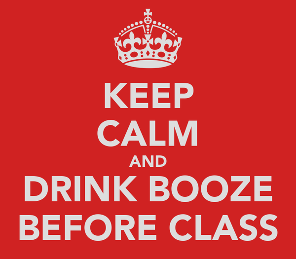 KEEP CALM AND DRINK BOOZE BEFORE CLASS