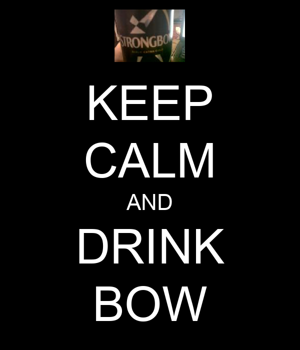 KEEP CALM AND DRINK BOW
