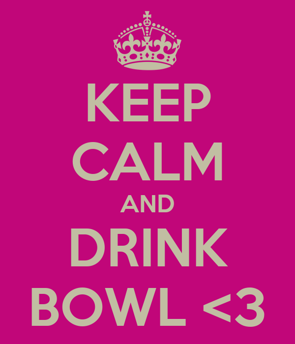 KEEP CALM AND DRINK BOWL <3