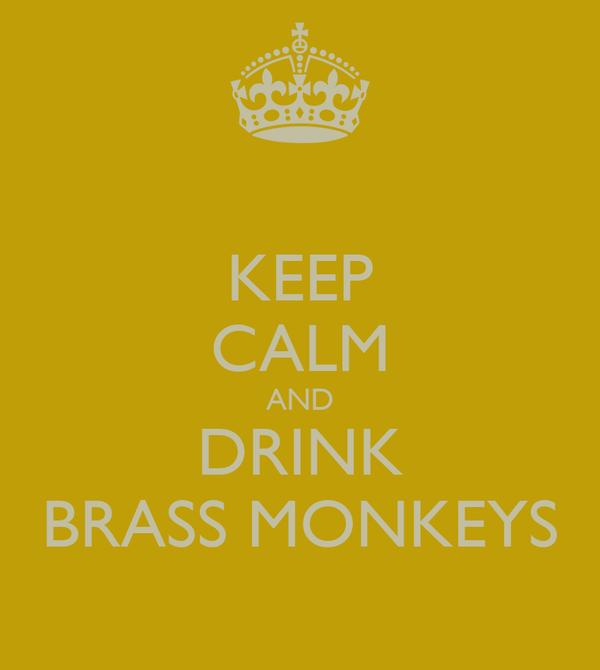 KEEP CALM AND DRINK BRASS MONKEYS