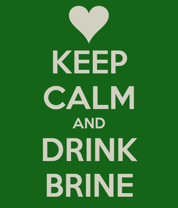 KEEP CALM AND DRINK BRINE
