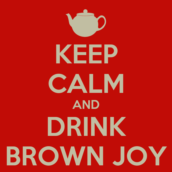 KEEP CALM AND DRINK BROWN JOY