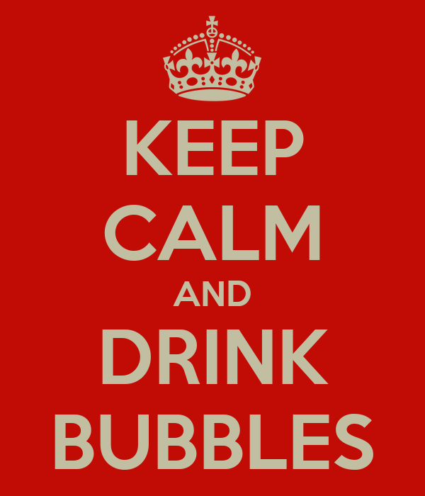 KEEP CALM AND DRINK BUBBLES