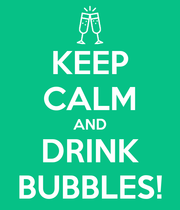 KEEP CALM AND DRINK BUBBLES!