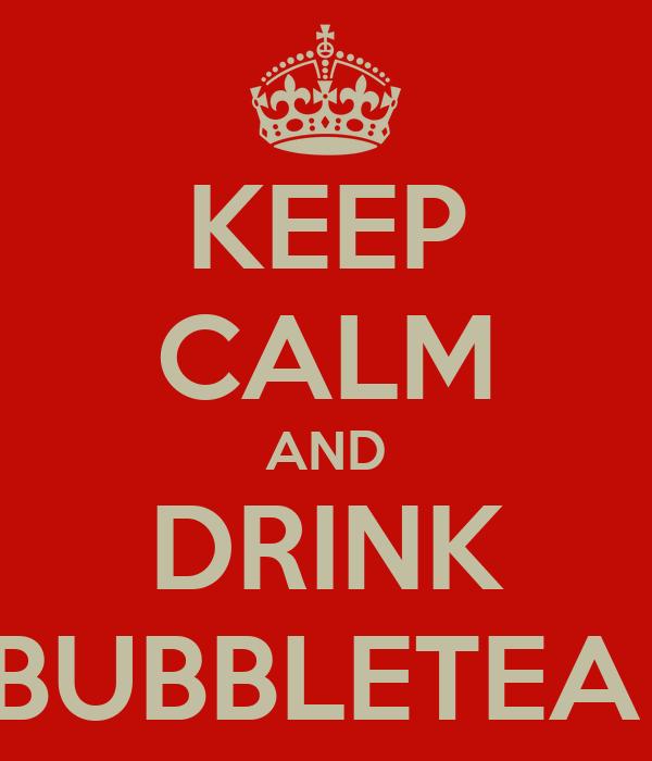 KEEP CALM AND DRINK BUBBLETEA