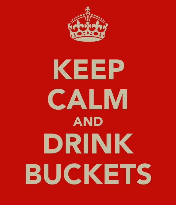 KEEP CALM AND DRINK BUCKETS