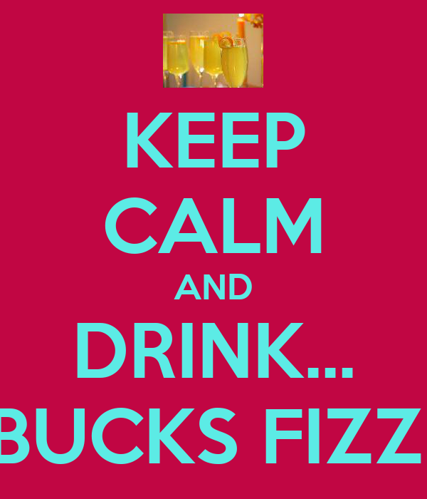 KEEP CALM AND DRINK... BUCKS FIZZ!