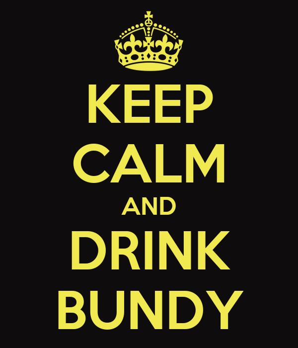 KEEP CALM AND DRINK BUNDY