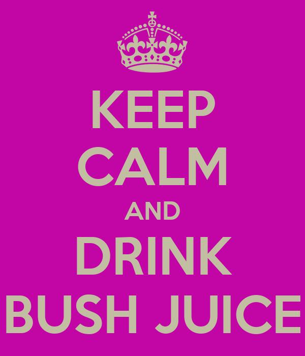 KEEP CALM AND DRINK BUSH JUICE