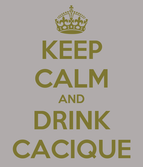KEEP CALM AND DRINK CACIQUE