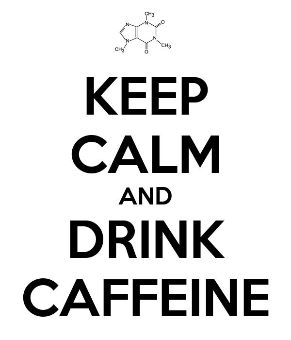 KEEP CALM AND DRINK CAFFEINE