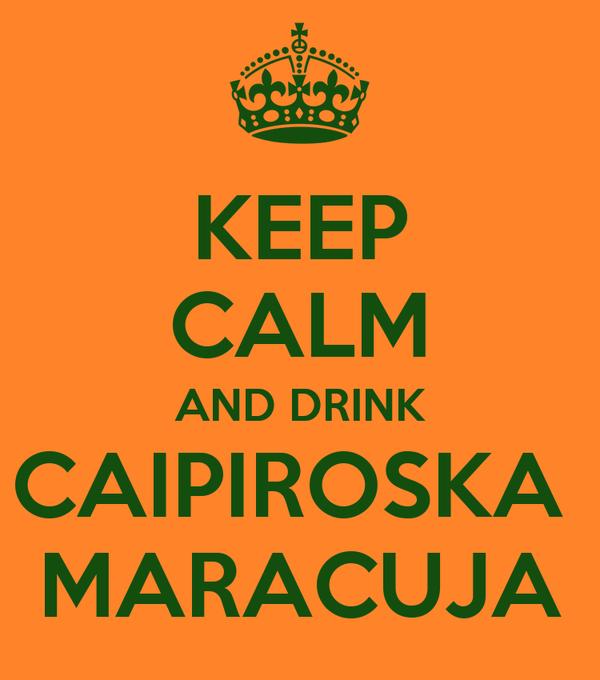 KEEP CALM AND DRINK CAIPIROSKA  MARACUJA