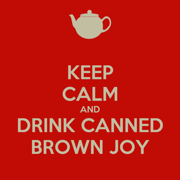 KEEP CALM AND DRINK CANNED BROWN JOY