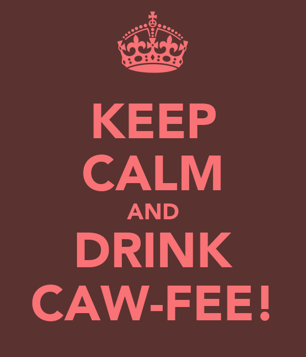 KEEP CALM AND DRINK CAW-FEE!